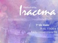 Iracema é o terceiro produto da parceria entre a Rádio Universitária FM e o IFCE. Em 2016, a emissora levou ao ar a radionovela A Mão que Balança o Bolso e, em 2017, O Demônio Familiar (Foto:Desing/UFC Informa)